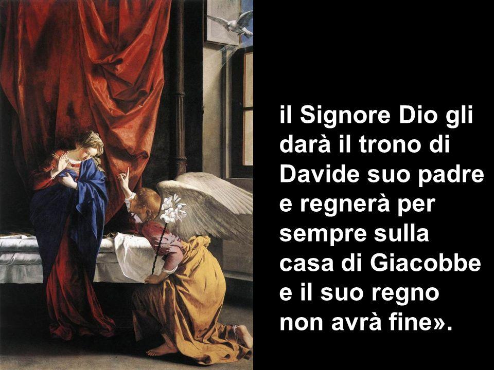 il Signore Dio gli darà il trono di Davide suo padre e regnerà per sempre sulla casa di Giacobbe e il suo regno non avrà fine».