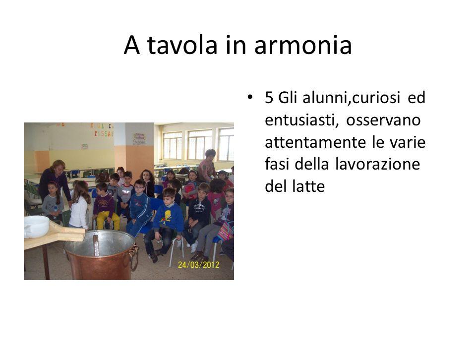A tavola in armonia 5 Gli alunni,curiosi ed entusiasti, osservano attentamente le varie fasi della lavorazione del latte.