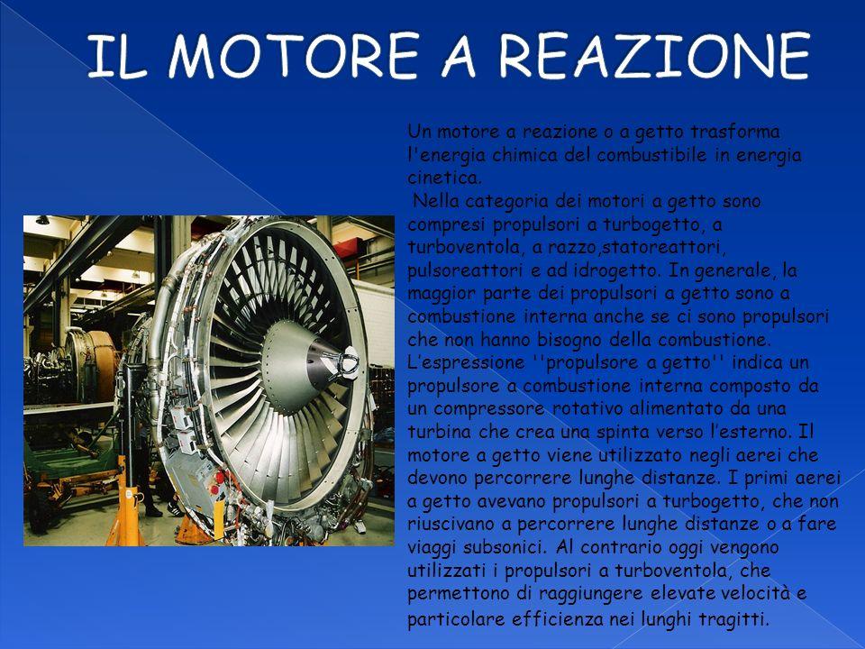 IL MOTORE A REAZIONE Un motore a reazione o a getto trasforma l energia chimica del combustibile in energia cinetica.