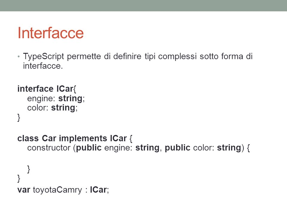 Interfacce TypeScript permette di definire tipi complessi sotto forma di interfacce. interface ICar{ engine: string; color: string; }