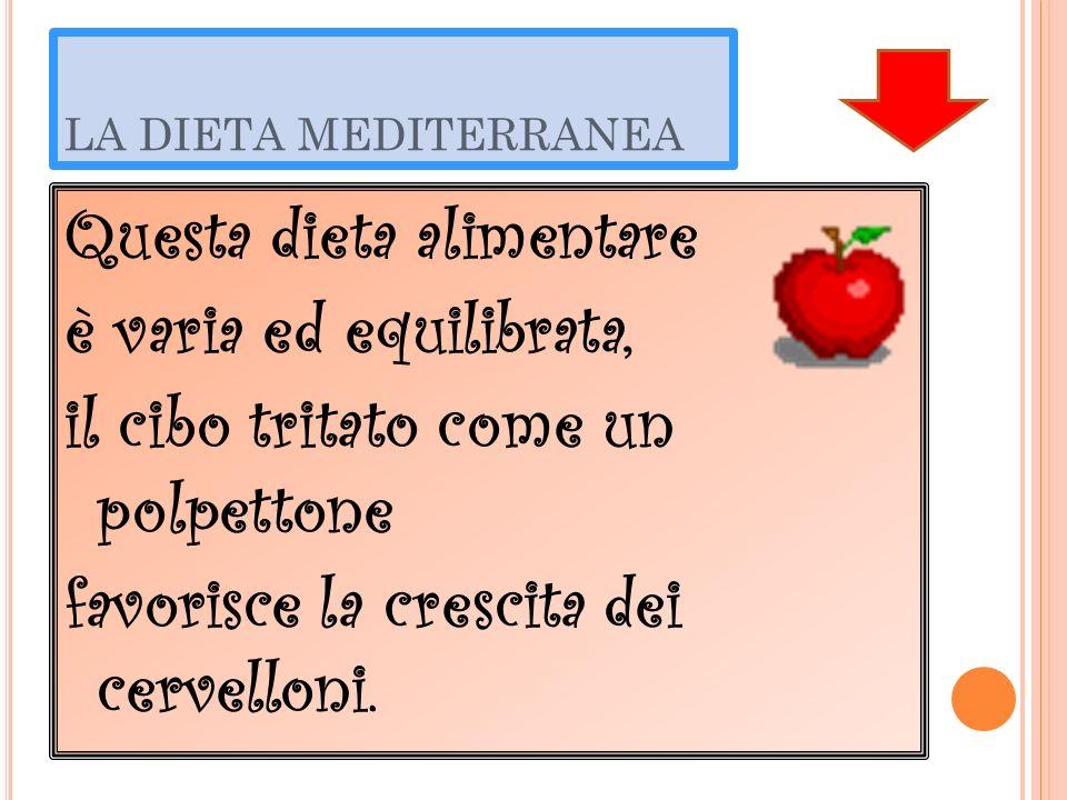 LA DIETA MEDITERRANEA Questa dieta alimentare è varia ed equilibrata, il cibo tritato come un polpettone favorisce la crescita dei cervelloni.