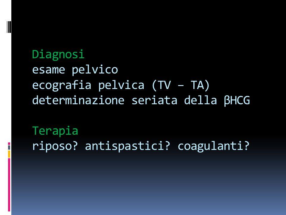 Diagnosi esame pelvico ecografia pelvica (TV – TA) determinazione seriata della βHCG Terapia riposo.