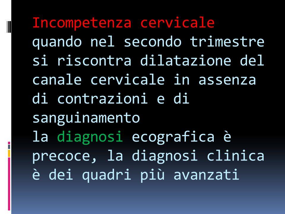 Incompetenza cervicale quando nel secondo trimestre si riscontra dilatazione del canale cervicale in assenza di contrazioni e di sanguinamento la diagnosi ecografica è precoce, la diagnosi clinica è dei quadri più avanzati