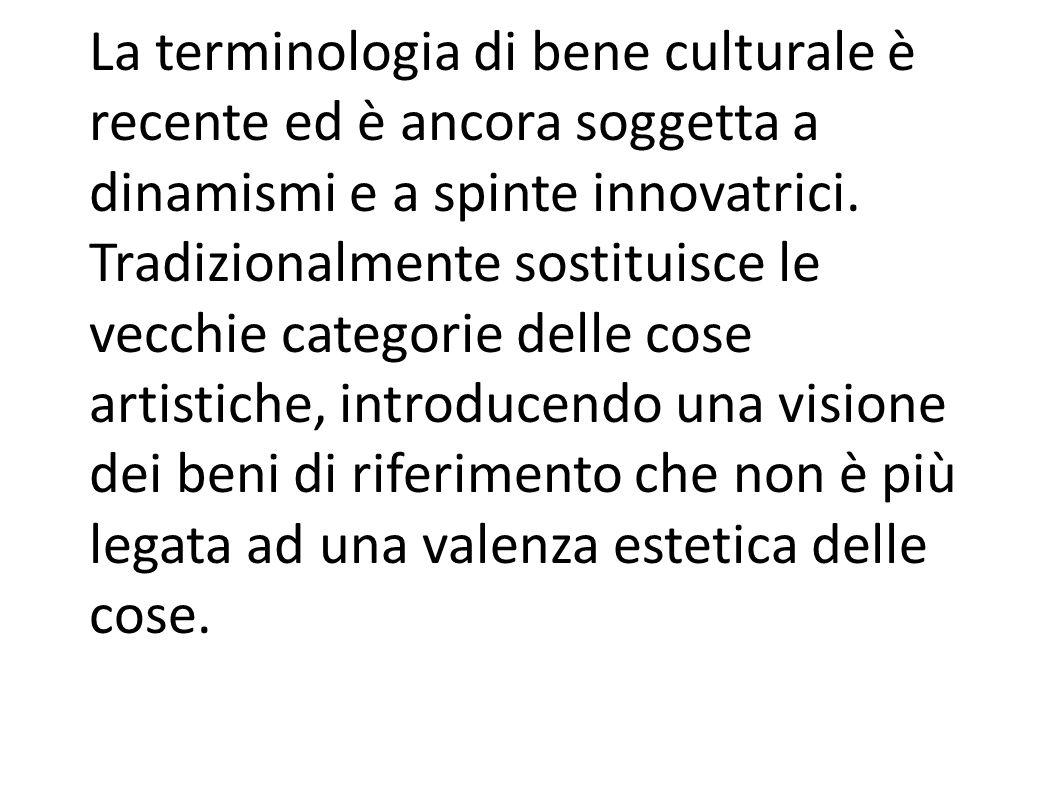 La terminologia di bene culturale è recente ed è ancora soggetta a dinamismi e a spinte innovatrici.