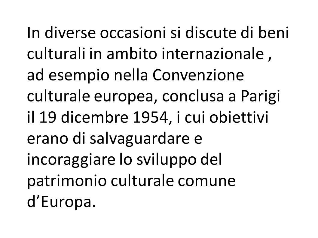 In diverse occasioni si discute di beni culturali in ambito internazionale , ad esempio nella Convenzione culturale europea, conclusa a Parigi il 19 dicembre 1954, i cui obiettivi erano di salvaguardare e incoraggiare lo sviluppo del patrimonio culturale comune d'Europa.