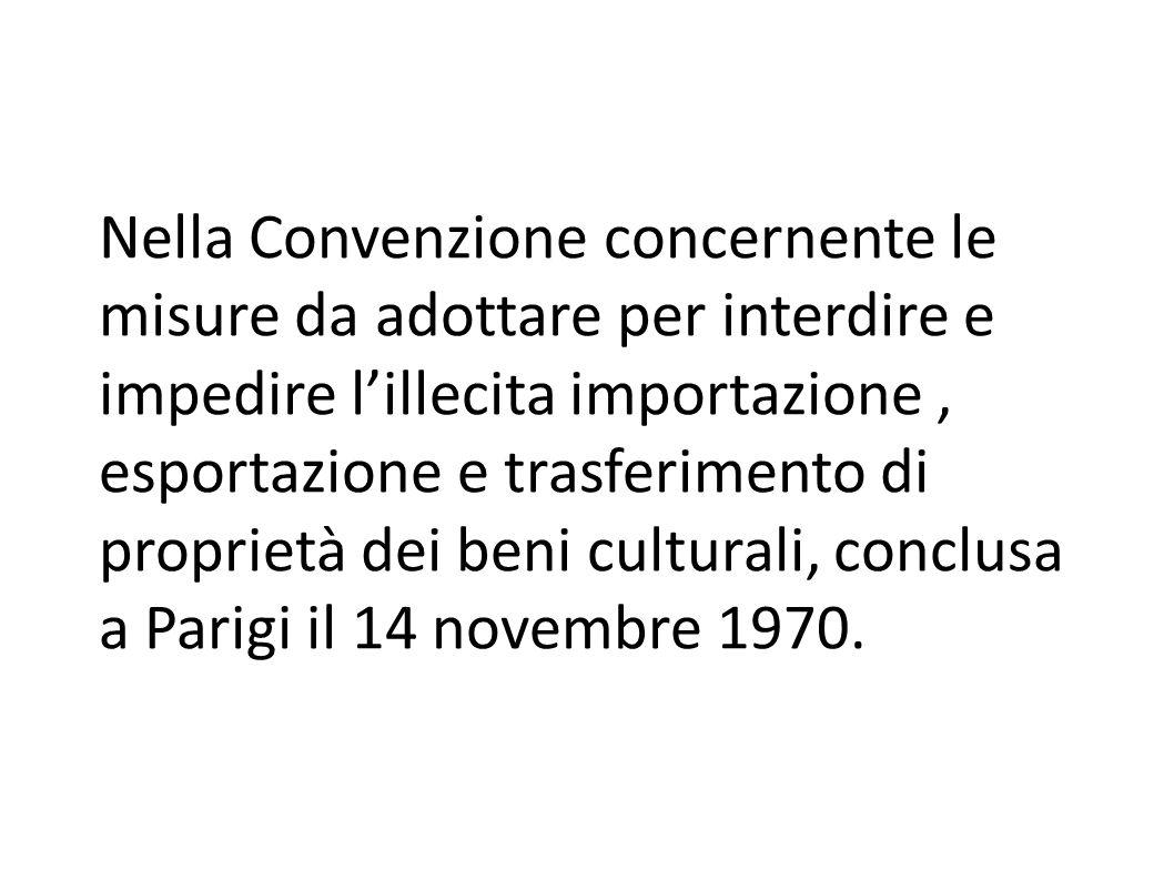Nella Convenzione concernente le misure da adottare per interdire e impedire l'illecita importazione , esportazione e trasferimento di proprietà dei beni culturali, conclusa a Parigi il 14 novembre 1970.