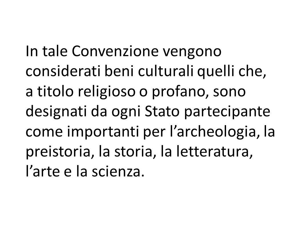 In tale Convenzione vengono considerati beni culturali quelli che, a titolo religioso o profano, sono designati da ogni Stato partecipante come importanti per l'archeologia, la preistoria, la storia, la letteratura, l'arte e la scienza.