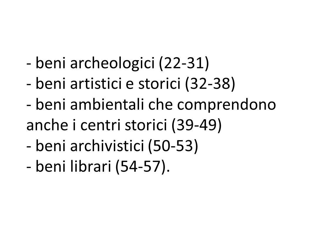 - beni archeologici (22-31) - beni artistici e storici (32-38) - beni ambientali che comprendono anche i centri storici (39-49) - beni archivistici (50-53) - beni librari (54-57).