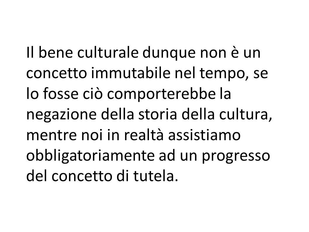 Il bene culturale dunque non è un concetto immutabile nel tempo, se lo fosse ciò comporterebbe la negazione della storia della cultura, mentre noi in realtà assistiamo obbligatoriamente ad un progresso del concetto di tutela.