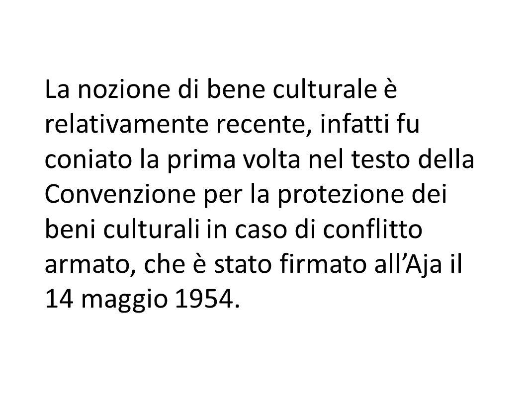 La nozione di bene culturale è relativamente recente, infatti fu coniato la prima volta nel testo della Convenzione per la protezione dei beni culturali in caso di conflitto armato, che è stato firmato all'Aja il 14 maggio 1954.