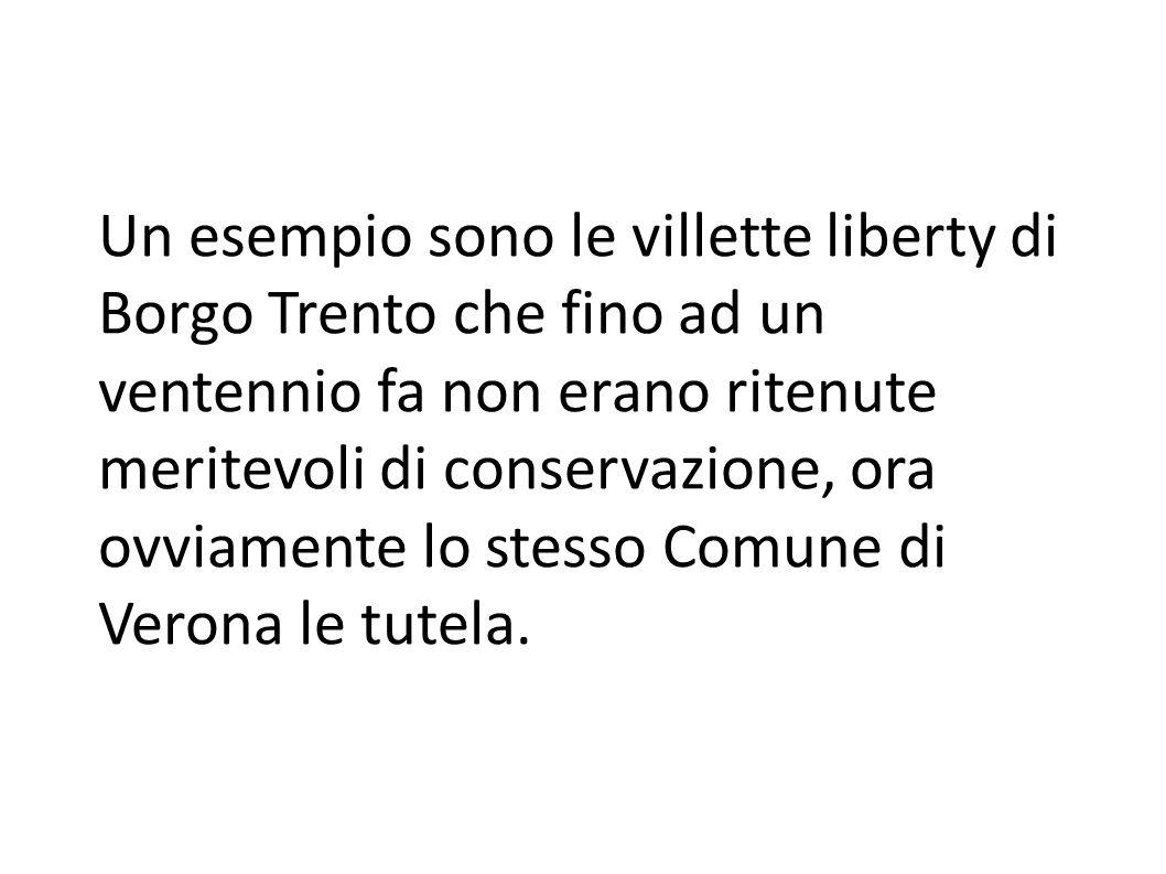 Un esempio sono le villette liberty di Borgo Trento che fino ad un ventennio fa non erano ritenute meritevoli di conservazione, ora ovviamente lo stesso Comune di Verona le tutela.