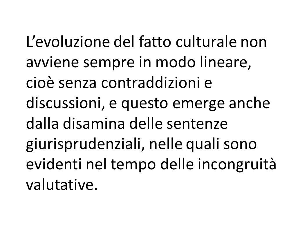 L'evoluzione del fatto culturale non avviene sempre in modo lineare, cioè senza contraddizioni e discussioni, e questo emerge anche dalla disamina delle sentenze giurisprudenziali, nelle quali sono evidenti nel tempo delle incongruità valutative.