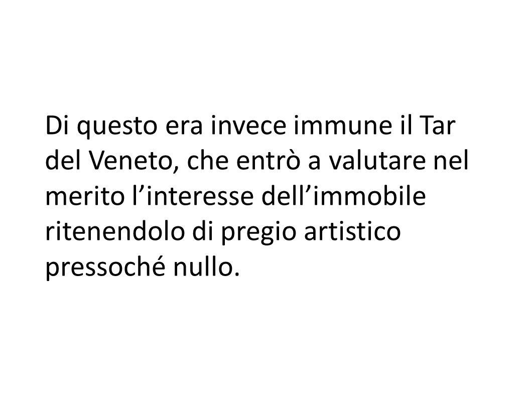 Di questo era invece immune il Tar del Veneto, che entrò a valutare nel merito l'interesse dell'immobile ritenendolo di pregio artistico pressoché nullo.