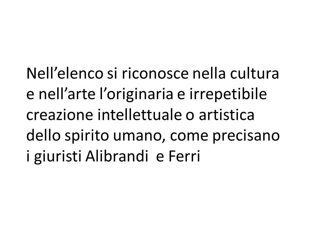 Nell'elenco si riconosce nella cultura e nell'arte l'originaria e irrepetibile creazione intellettuale o artistica dello spirito umano, come precisano i giuristi Alibrandi e Ferri