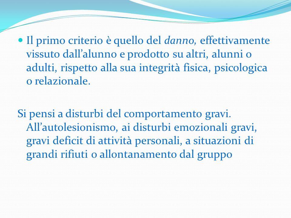 Il primo criterio è quello del danno, effettivamente vissuto dall'alunno e prodotto su altri, alunni o adulti, rispetto alla sua integrità fisica, psicologica o relazionale.