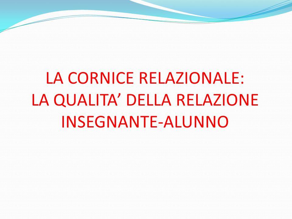 LA CORNICE RELAZIONALE: LA QUALITA' DELLA RELAZIONE INSEGNANTE-ALUNNO