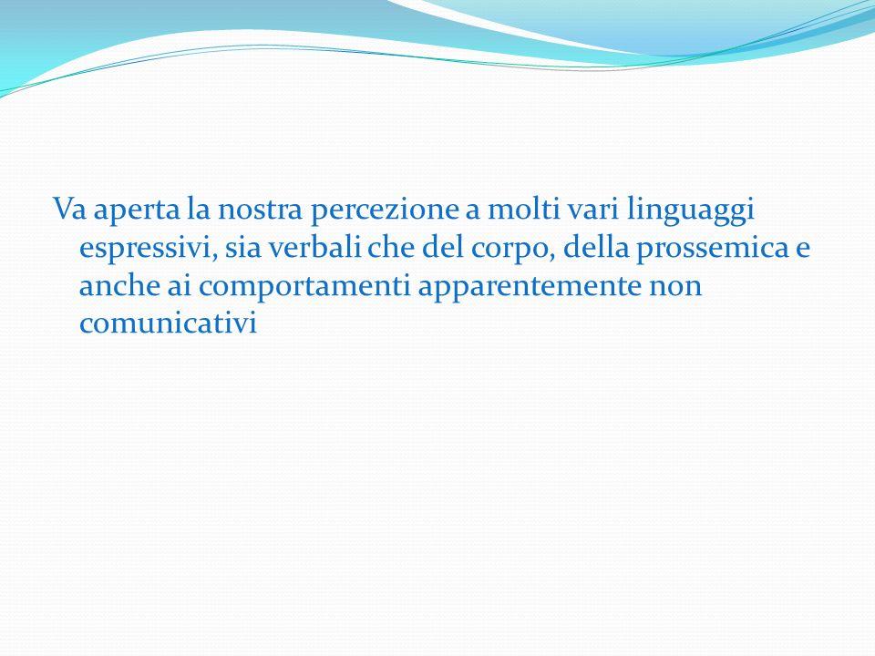 Va aperta la nostra percezione a molti vari linguaggi espressivi, sia verbali che del corpo, della prossemica e anche ai comportamenti apparentemente non comunicativi