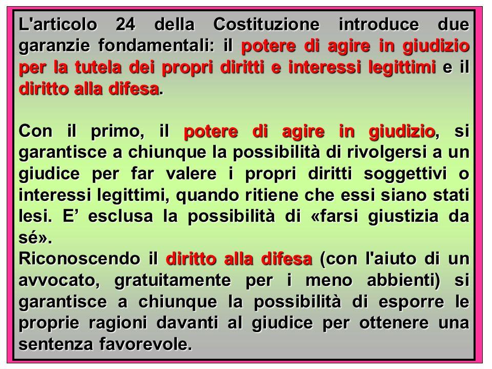 L articolo 24 della Costituzione introduce due garanzie fondamentali: il potere di agire in giudizio per la tutela dei propri diritti e interessi legittimi e il diritto alla difesa.