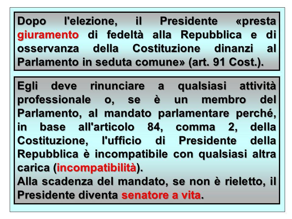 Dopo l elezione, il Presidente «presta giuramento di fedeltà alla Repubblica e di osservanza della Costituzione dinanzi al Parlamento in seduta comune» (art. 91 Cost.).