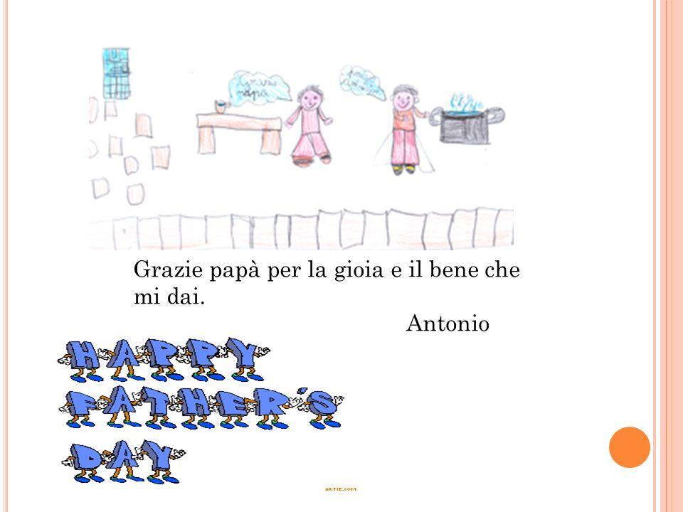 Grazie papà per la gioia e il bene che mi dai. Antonio