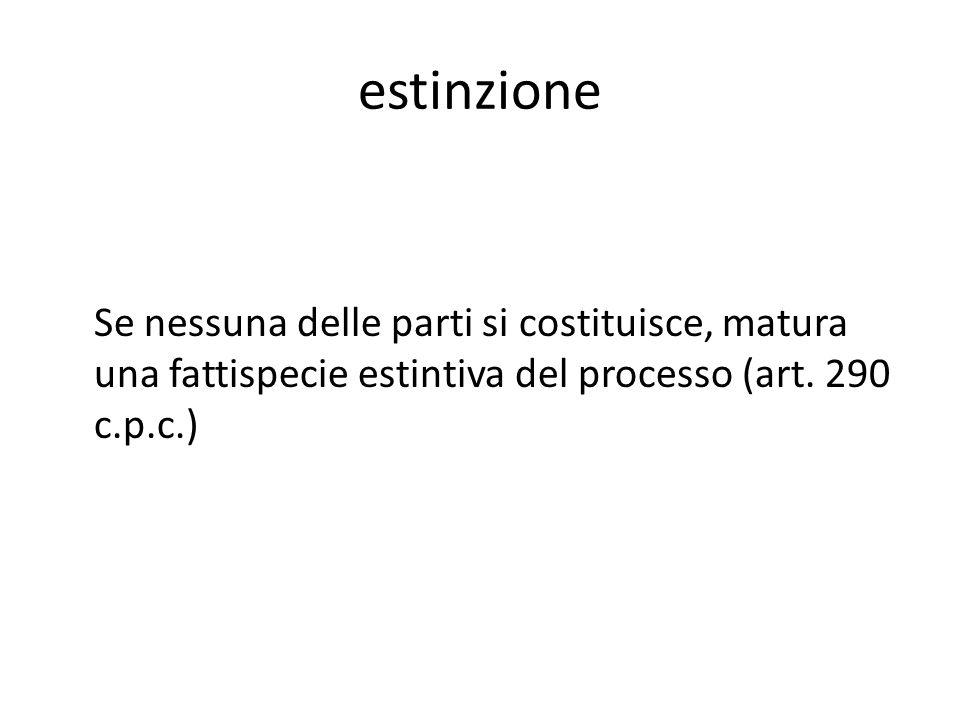 estinzione Se nessuna delle parti si costituisce, matura una fattispecie estintiva del processo (art.