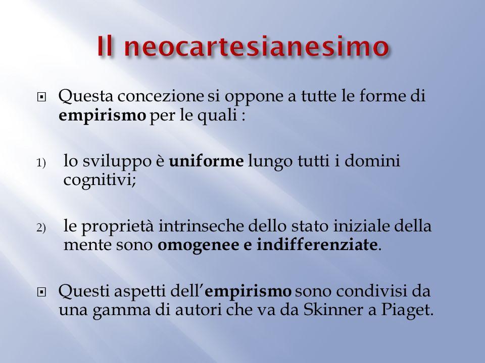 Il neocartesianesimo Questa concezione si oppone a tutte le forme di empirismo per le quali : lo sviluppo è uniforme lungo tutti i domini cognitivi;