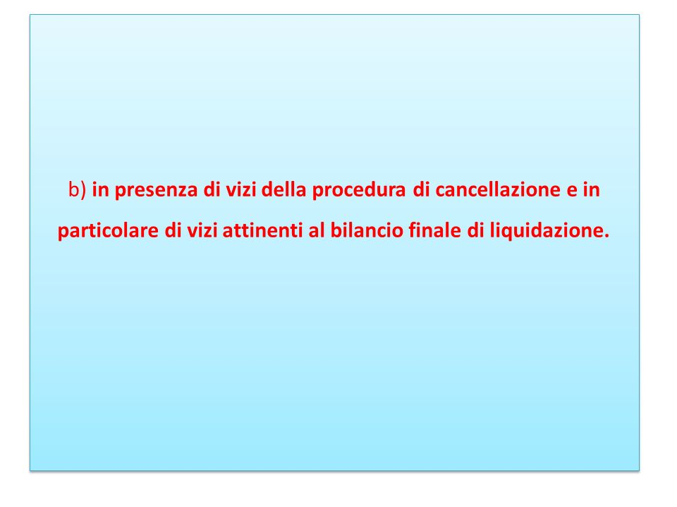 b) in presenza di vizi della procedura di cancellazione e in particolare di vizi attinenti al bilancio finale di liquidazione.