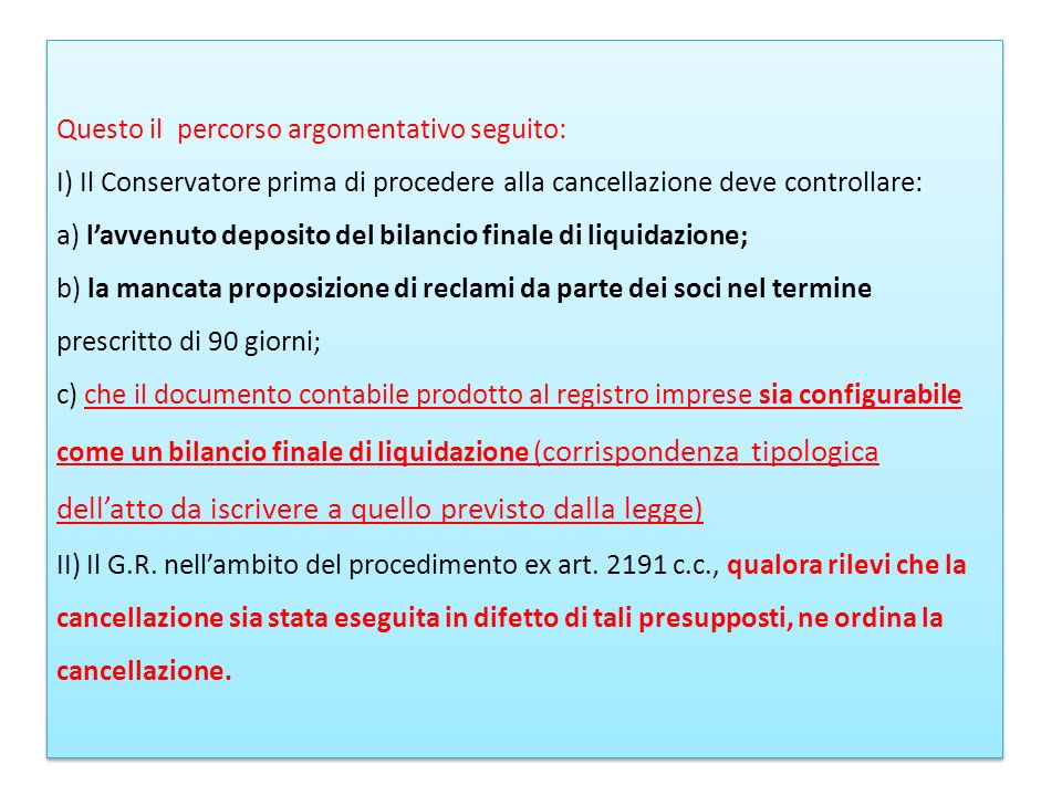 Questo il percorso argomentativo seguito: I) Il Conservatore prima di procedere alla cancellazione deve controllare: a) l'avvenuto deposito del bilancio finale di liquidazione; b) la mancata proposizione di reclami da parte dei soci nel termine prescritto di 90 giorni; c) che il documento contabile prodotto al registro imprese sia configurabile come un bilancio finale di liquidazione (corrispondenza tipologica dell'atto da iscrivere a quello previsto dalla legge) II) Il G.R.