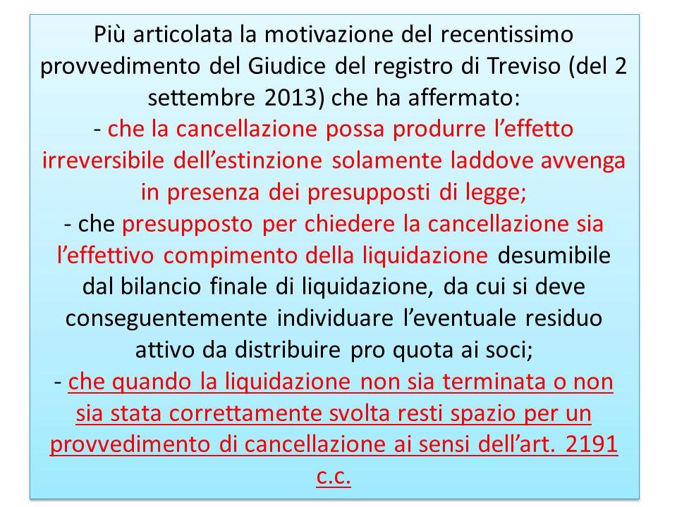 Più articolata la motivazione del recentissimo provvedimento del Giudice del registro di Treviso (del 2 settembre 2013) che ha affermato: - che la cancellazione possa produrre l'effetto irreversibile dell'estinzione solamente laddove avvenga in presenza dei presupposti di legge; - che presupposto per chiedere la cancellazione sia l'effettivo compimento della liquidazione desumibile dal bilancio finale di liquidazione, da cui si deve conseguentemente individuare l'eventuale residuo attivo da distribuire pro quota ai soci; - che quando la liquidazione non sia terminata o non sia stata correttamente svolta resti spazio per un provvedimento di cancellazione ai sensi dell'art.