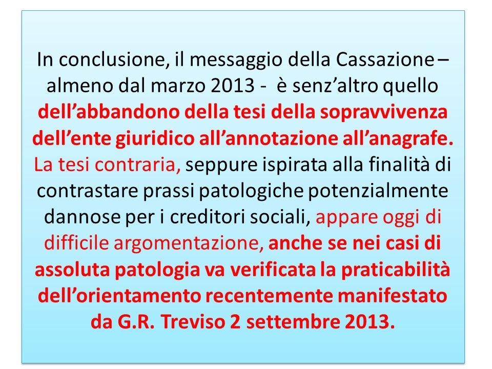 In conclusione, il messaggio della Cassazione – almeno dal marzo 2013 - è senz'altro quello dell'abbandono della tesi della sopravvivenza dell'ente giuridico all'annotazione all'anagrafe.