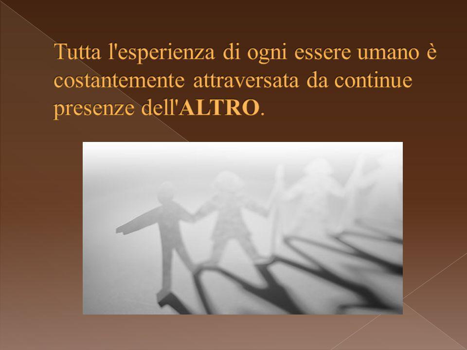 Tutta l esperienza di ogni essere umano è costantemente attraversata da continue presenze dell ALTRO.
