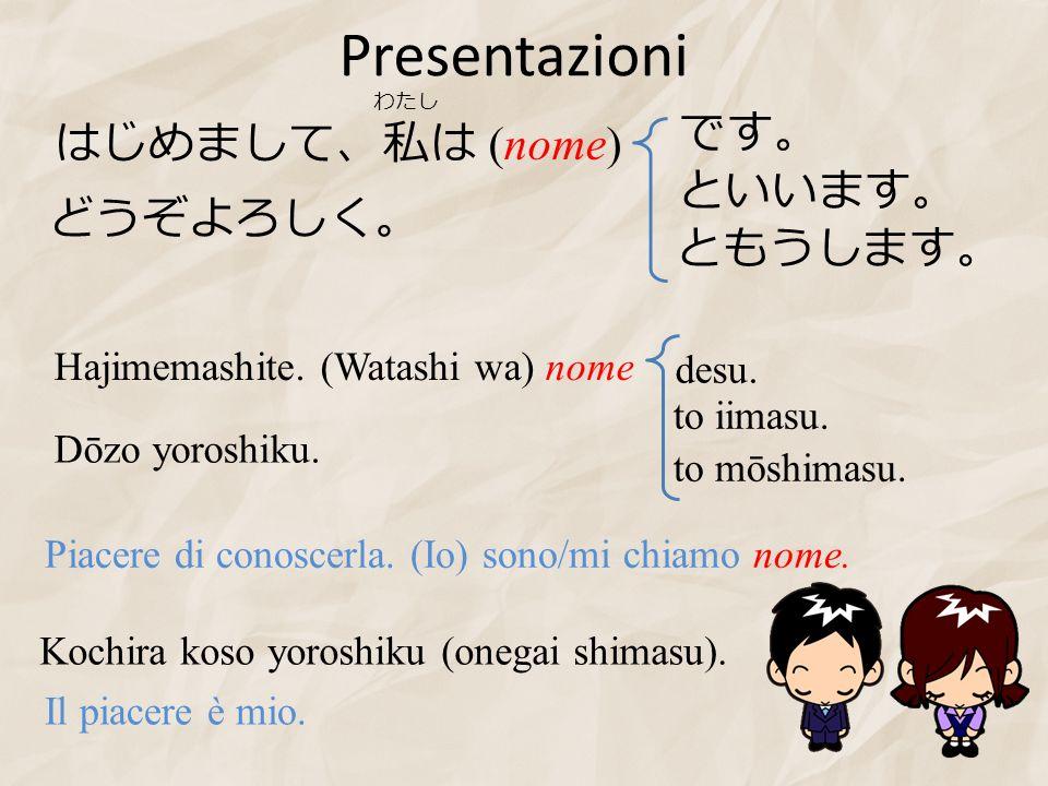 Presentazioni です。 はじめまして、私は (nome) といいます。 どうぞよろしく。 ともうします。