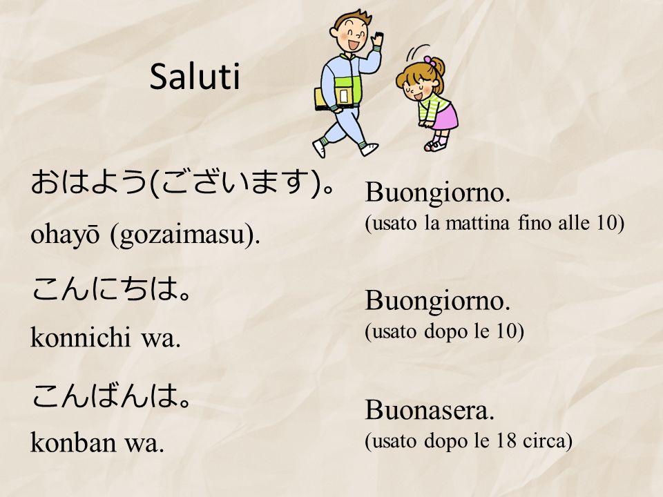 Saluti おはよう(ございます)。 Buongiorno. ohayō (gozaimasu). こんにちは。 Buongiorno.