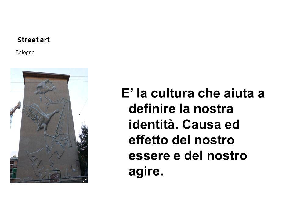 Street art E' la cultura che aiuta a definire la nostra identità. Causa ed effetto del nostro essere e del nostro agire.