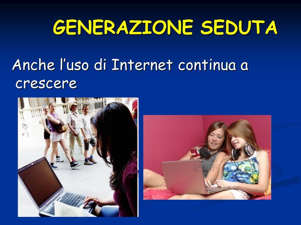 GENERAZIONE SEDUTA Anche l'uso di Internet continua a crescere