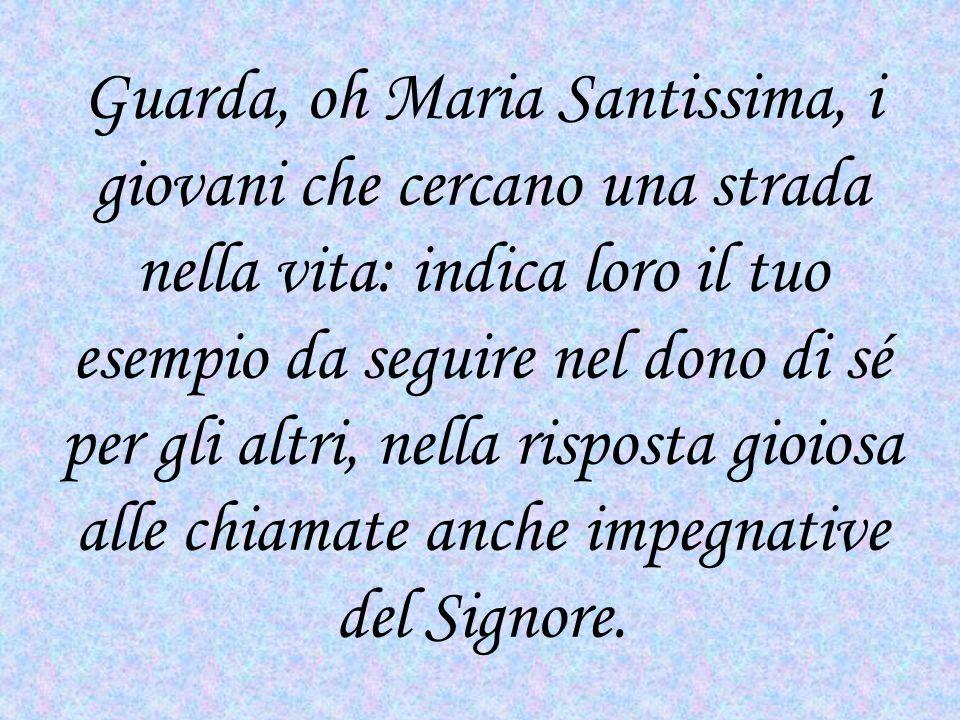 Guarda, oh Maria Santissima, i giovani che cercano una strada nella vita: indica loro il tuo esempio da seguire nel dono di sé per gli altri, nella risposta gioiosa alle chiamate anche impegnative del Signore.