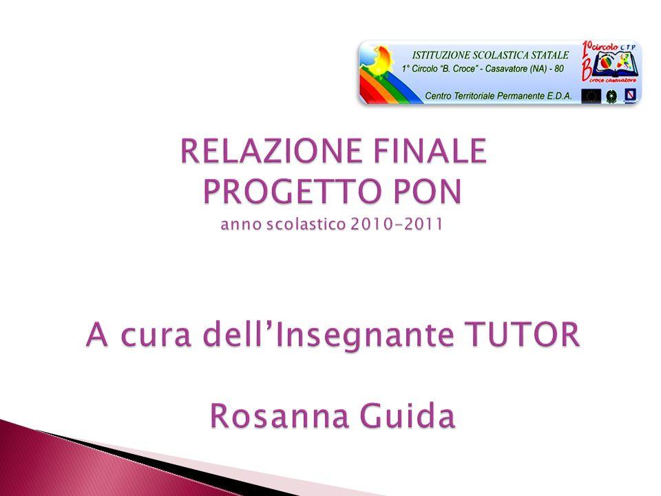 RELAZIONE FINALE PROGETTO PON anno scolastico 2010-2011 A cura dell'Insegnante TUTOR Rosanna Guida