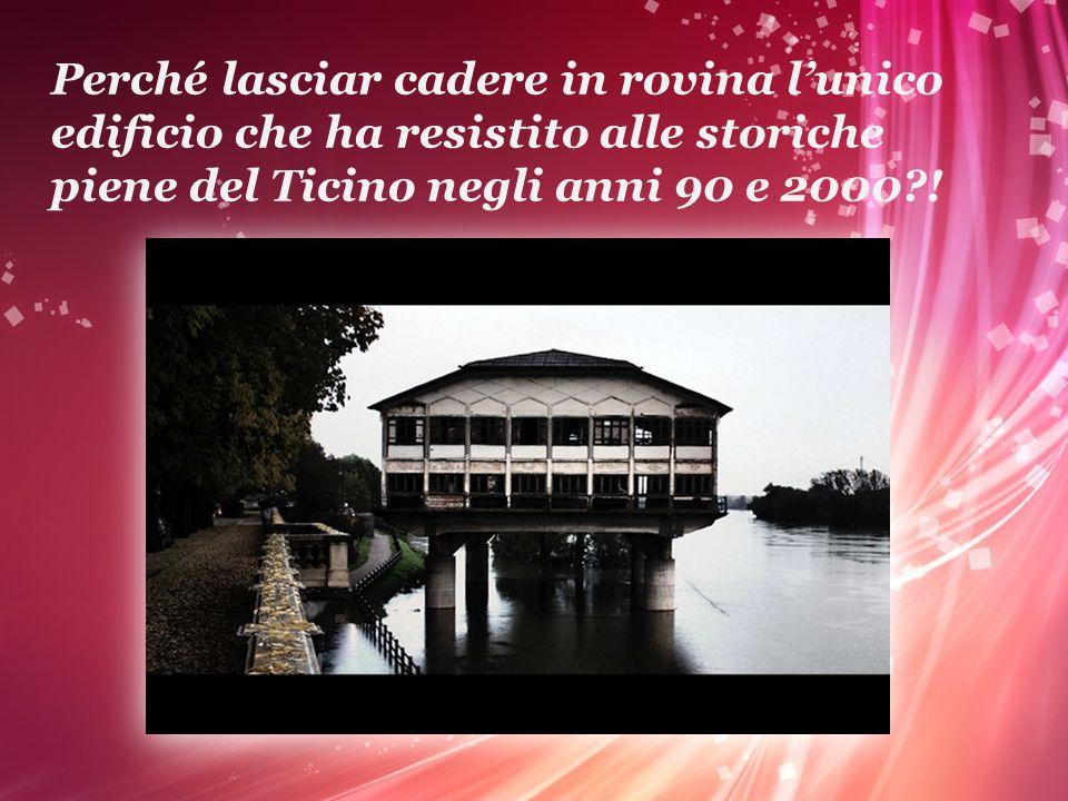 Perché lasciar cadere in rovina l'unico edificio che ha resistito alle storiche piene del Ticino negli anni 90 e 2000 !