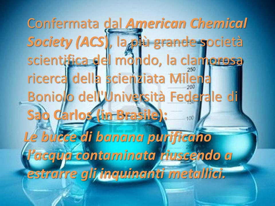 Confermata dal American Chemical Society (ACS), la più grande società scientifica del mondo, la clamorosa ricerca della scienziata Milena Boniolo dell Università Federale di Sao Carlos (in Brasile): Le bucce di banana purificano l'acqua contaminata riuscendo a estrarre gli inquinanti metallici.