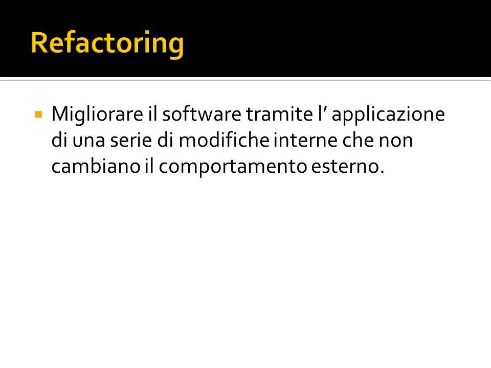 Refactoring Migliorare il software tramite l' applicazione di una serie di modifiche interne che non cambiano il comportamento esterno.