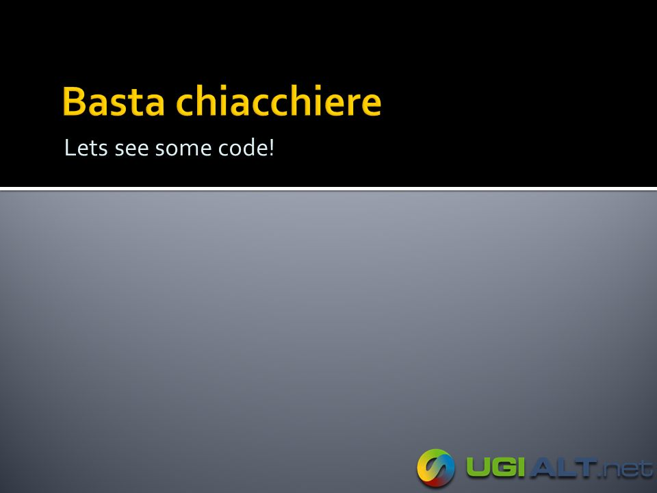 Basta chiacchiere Lets see some code!