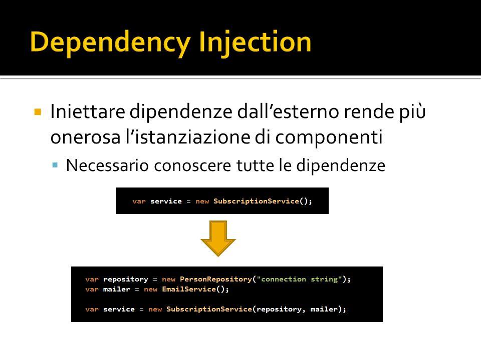Dependency Injection Iniettare dipendenze dall'esterno rende più onerosa l'istanziazione di componenti.