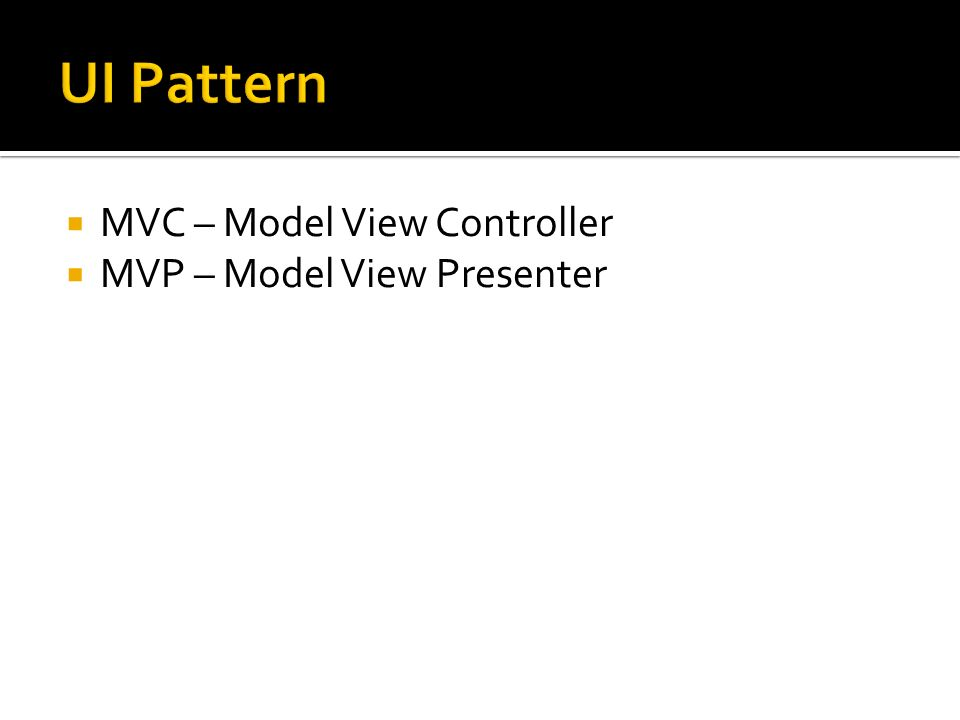 UI Pattern MVC – Model View Controller MVP – Model View Presenter