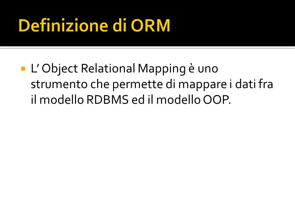 Definizione di ORM L' Object Relational Mapping è uno strumento che permette di mappare i dati fra il modello RDBMS ed il modello OOP.
