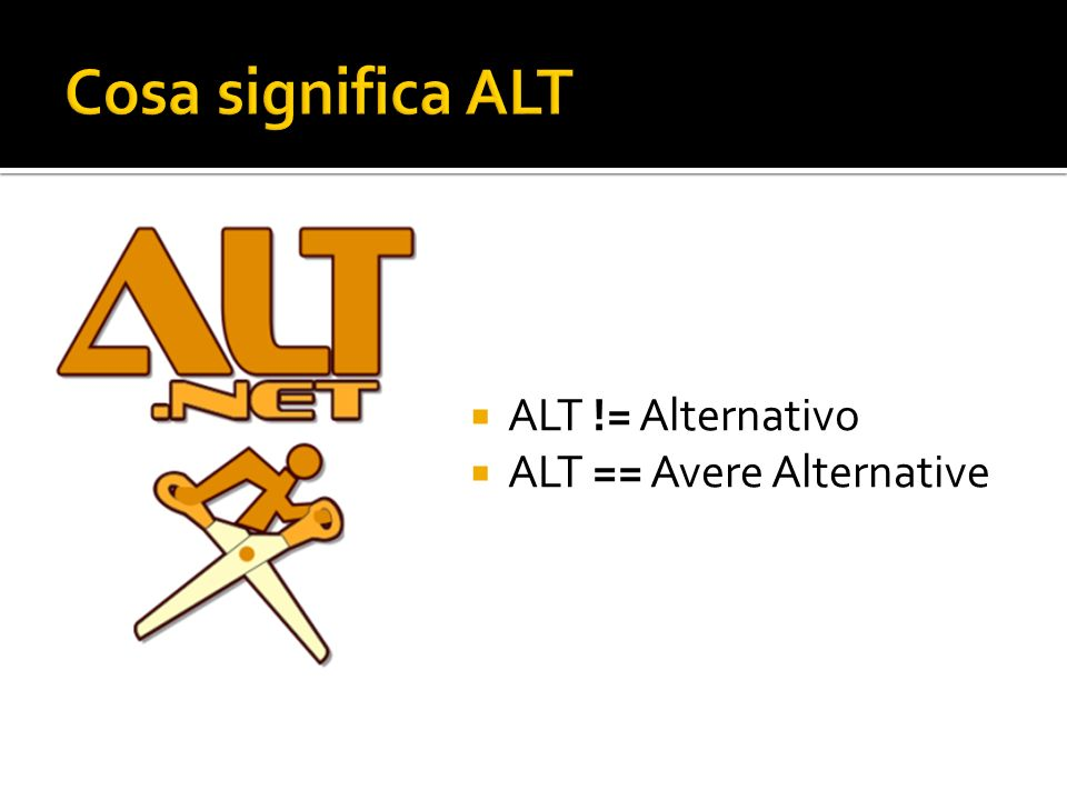 Cosa significa ALT ALT != Alternativo ALT == Avere Alternative