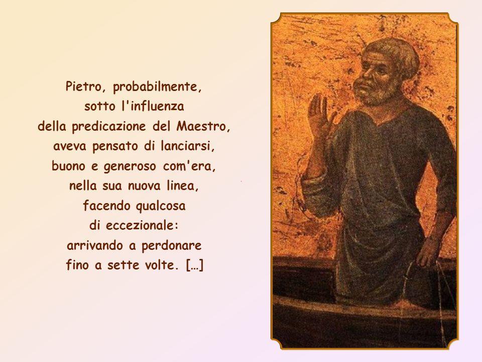 Pietro, probabilmente, sotto l influenza della predicazione del Maestro, aveva pensato di lanciarsi, buono e generoso com era, nella sua nuova linea, facendo qualcosa di eccezionale: arrivando a perdonare fino a sette volte.