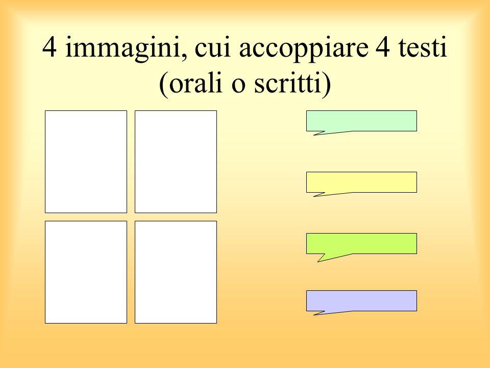 4 immagini, cui accoppiare 4 testi (orali o scritti)