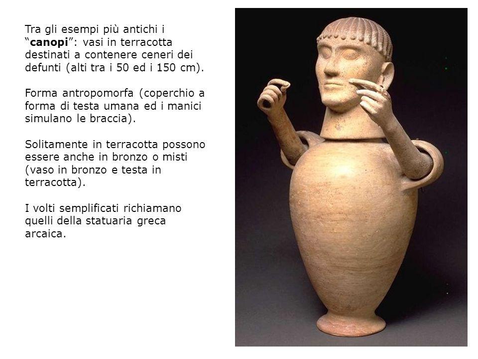 Tra gli esempi più antichi i canopi : vasi in terracotta destinati a contenere ceneri dei defunti (alti tra i 50 ed i 150 cm).