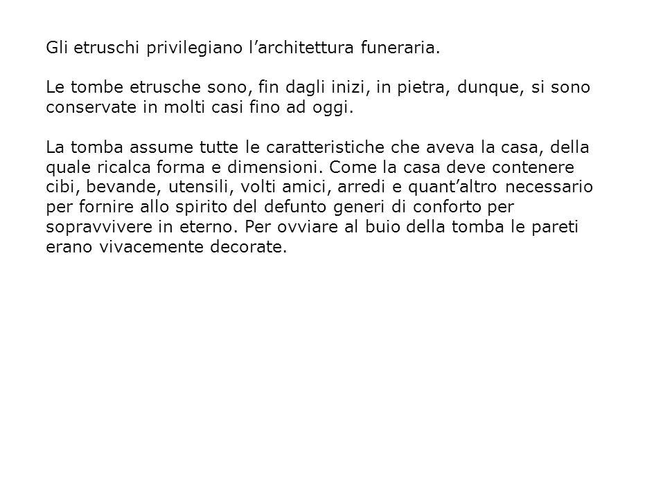 Gli etruschi privilegiano l'architettura funeraria.