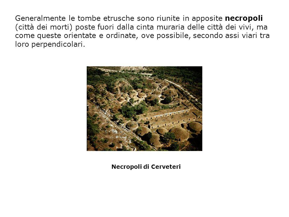 Generalmente le tombe etrusche sono riunite in apposite necropoli (città dei morti) poste fuori dalla cinta muraria delle città dei vivi, ma come queste orientate e ordinate, ove possibile, secondo assi viari tra loro perpendicolari.